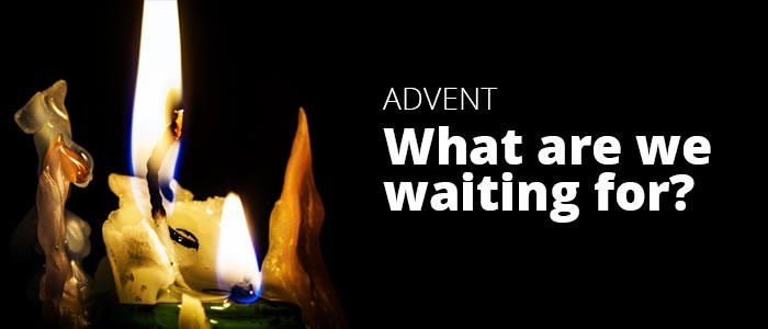 Advent - What Are We Waiting For?:A Reflection On The Gospel